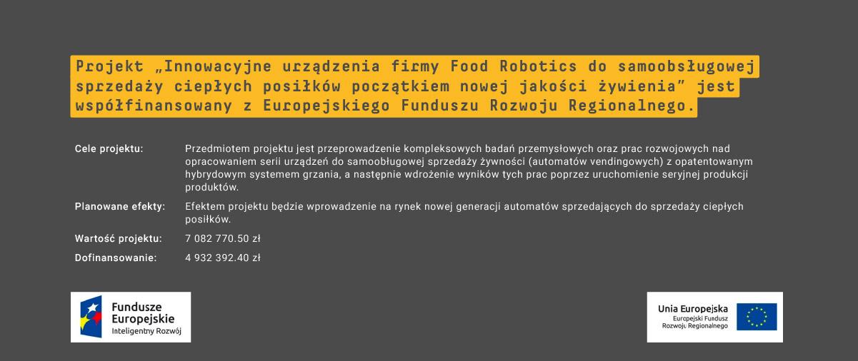 """Projekt """"Innowacyjne urządzenia firmy Food Robotics do samoobsługowej sprzedaży ciepłych posiłków początkiem nowej jakości żywienia"""" jest współfinansowany z Europejskiego Funduszu Rozwoju Regionalnego."""